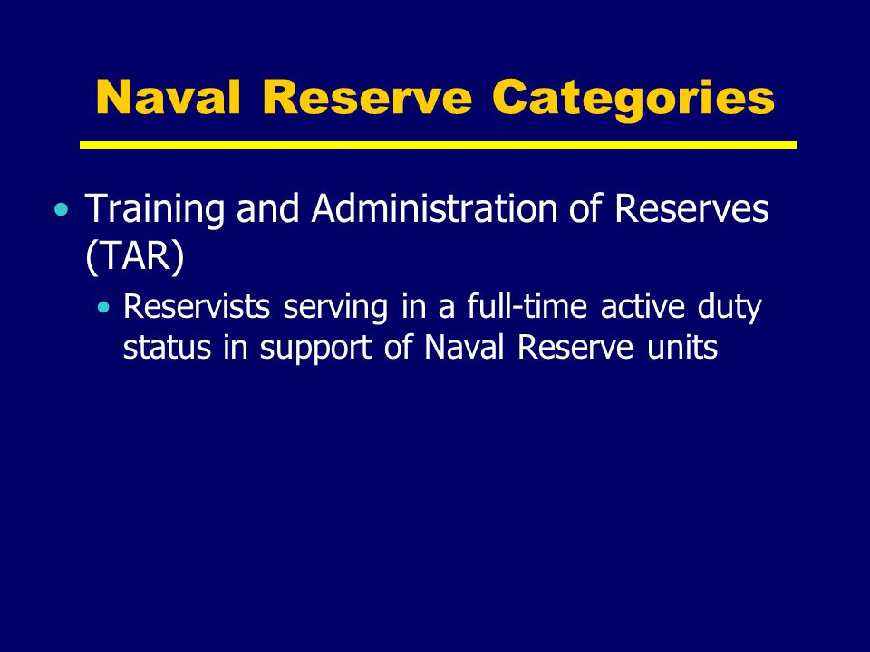 Naval Reserve Categories Training and Administration of Reserves (TAR) Reservists serving in a full-time active duty status in support of Naval Reserv