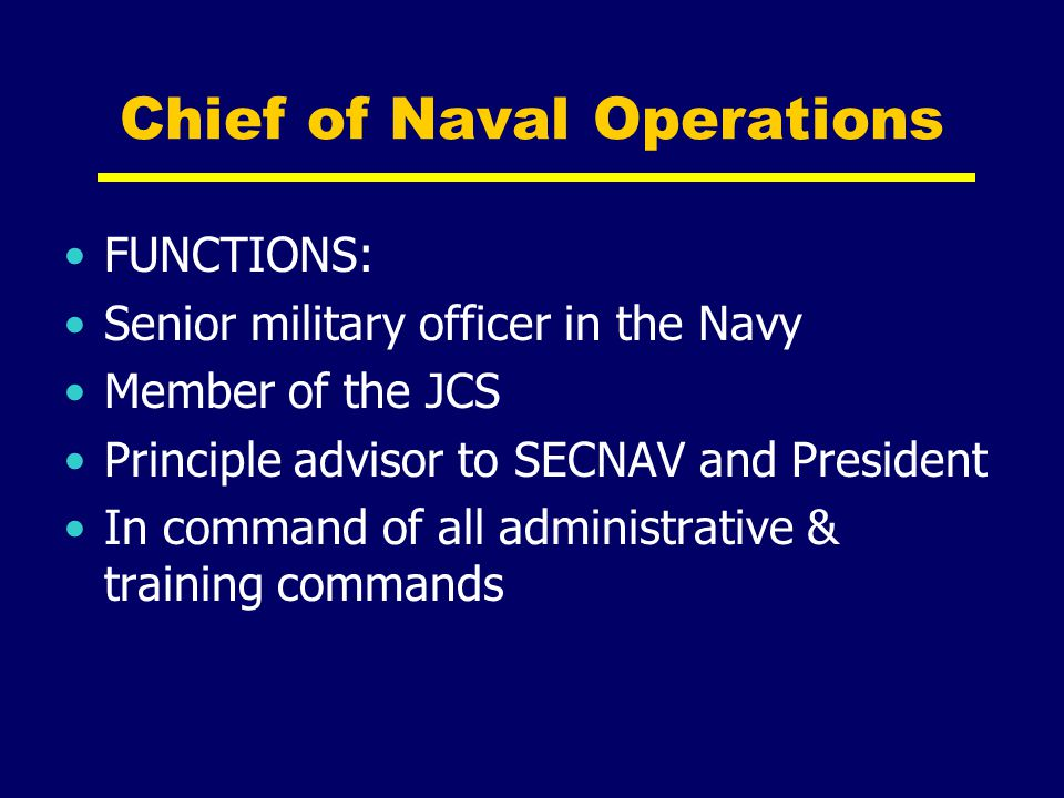 Chief of Naval Operations FUNCTIONS: Senior military officer in the Navy Member of the JCS Principle advisor to SECNAV and President In command of all