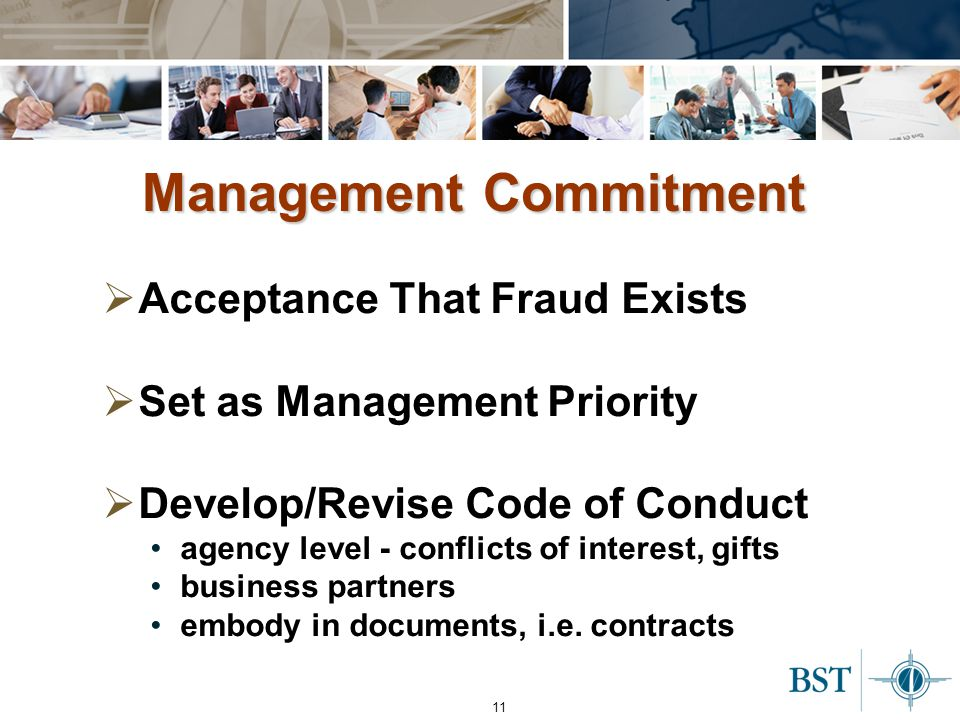 11 Management Commitment  Acceptance That Fraud Exists  Set as Management Priority  Develop/Revise Code of Conduct agency level - conflicts of interest, gifts business partners embody in documents, i.e.