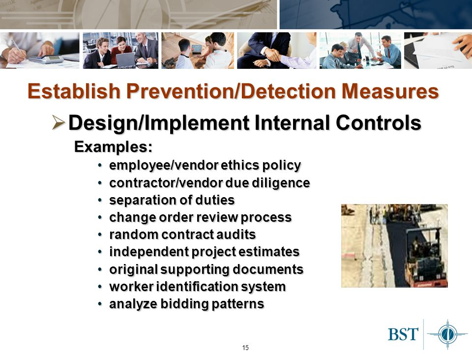 15 Establish Prevention/Detection Measures  Design/Implement Internal Controls Examples: employee/vendor ethics policyemployee/vendor ethics policy contractor/vendor due diligencecontractor/vendor due diligence separation of dutiesseparation of duties change order review processchange order review process random contract auditsrandom contract audits independent project estimatesindependent project estimates original supporting documentsoriginal supporting documents worker identification systemworker identification system analyze bidding patternsanalyze bidding patterns