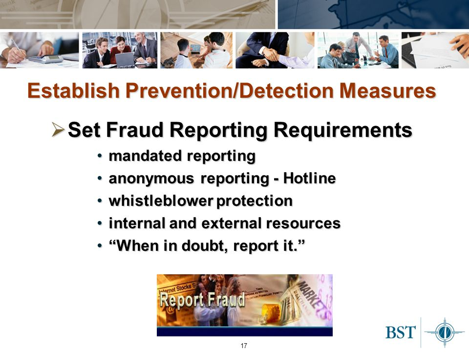 17 Establish Prevention/Detection Measures  Set Fraud Reporting Requirements mandated reportingmandated reporting anonymous reporting - Hotlineanonymous reporting - Hotline whistleblower protectionwhistleblower protection internal and external resourcesinternal and external resources When in doubt, report it. When in doubt, report it.