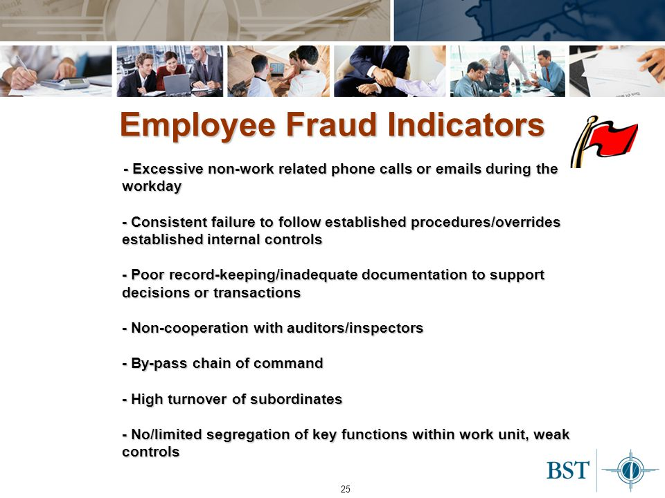 25 - Excessive non-work related phone calls or emails during the workday - Consistent failure to follow established procedures/overrides established internal controls - Poor record-keeping/inadequate documentation to support decisions or transactions - Non-cooperation with auditors/inspectors - By-pass chain of command - High turnover of subordinates - No/limited segregation of key functions within work unit, weak controls Employee Fraud Indicators