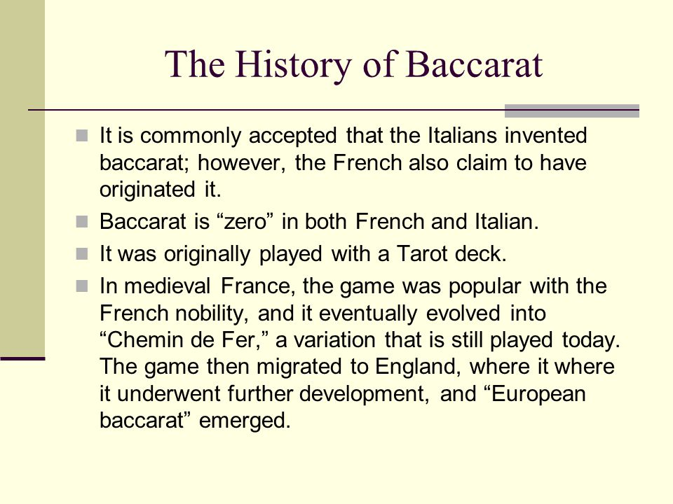The History of Baccarat It is commonly accepted that the Italians invented baccarat; however, the French also claim to have originated it. Baccarat is