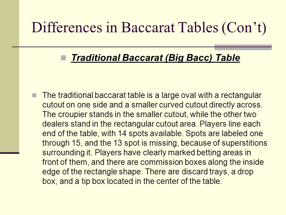Differences in Baccarat Tables (Con't) Traditional Baccarat (Big Bacc) Table The traditional baccarat table is a large oval with a rectangular cutout