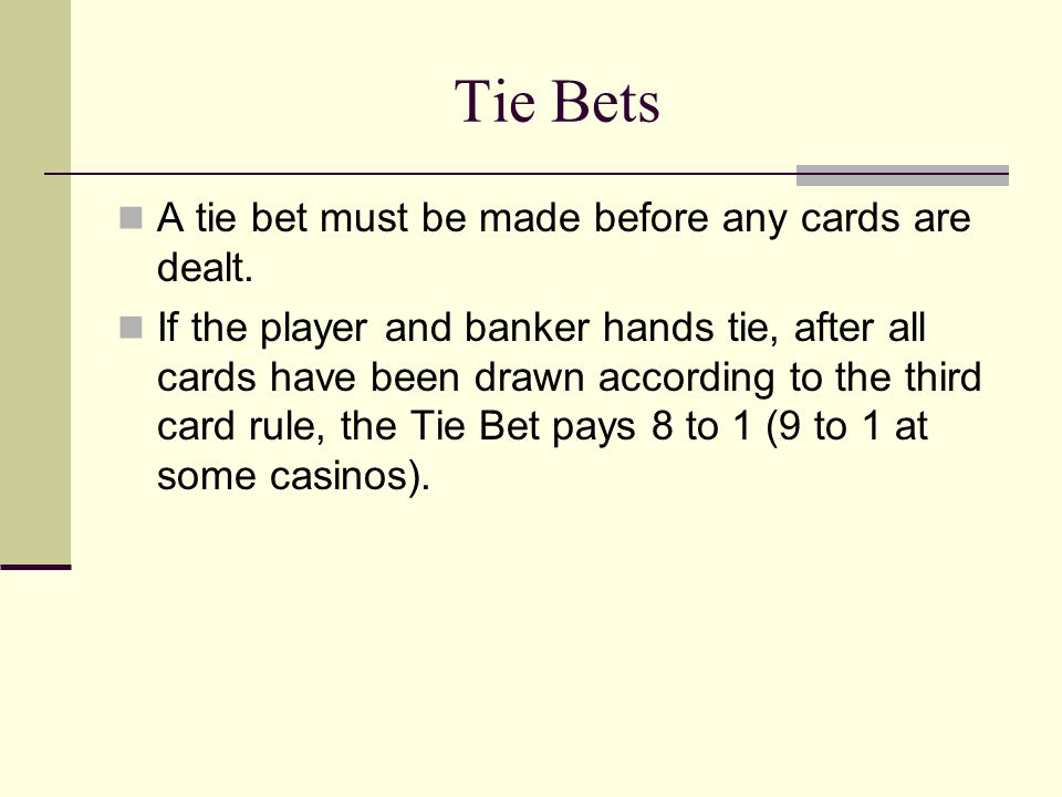 Tie Bets A tie bet must be made before any cards are dealt. If the player and banker hands tie, after all cards have been drawn according to the third
