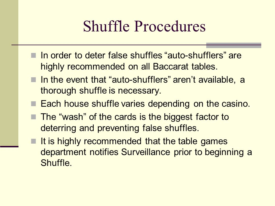 "Shuffle Procedures In order to deter false shuffles ""auto-shufflers"" are highly recommended on all Baccarat tables. In the event that ""auto-shufflers"""