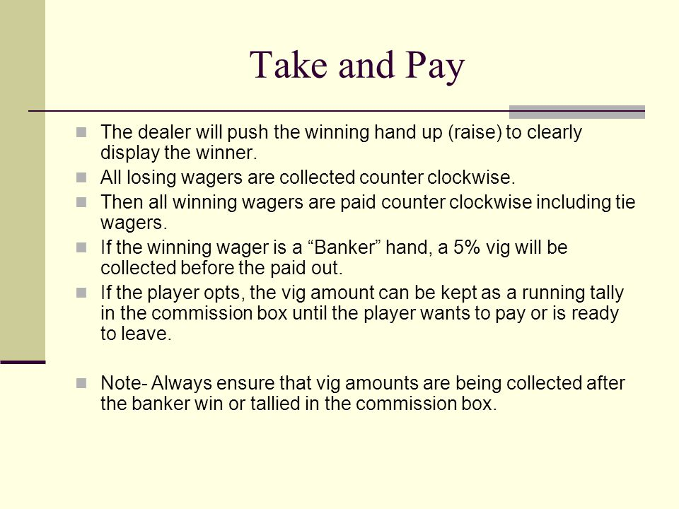 Take and Pay The dealer will push the winning hand up (raise) to clearly display the winner. All losing wagers are collected counter clockwise. Then a