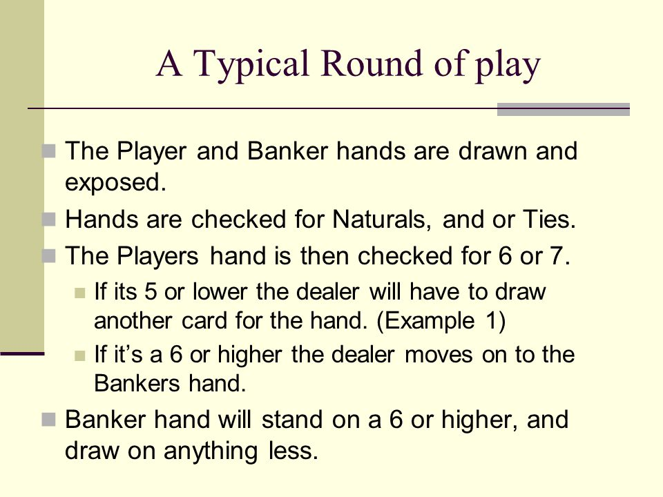 A Typical Round of play The Player and Banker hands are drawn and exposed. Hands are checked for Naturals, and or Ties. The Players hand is then check