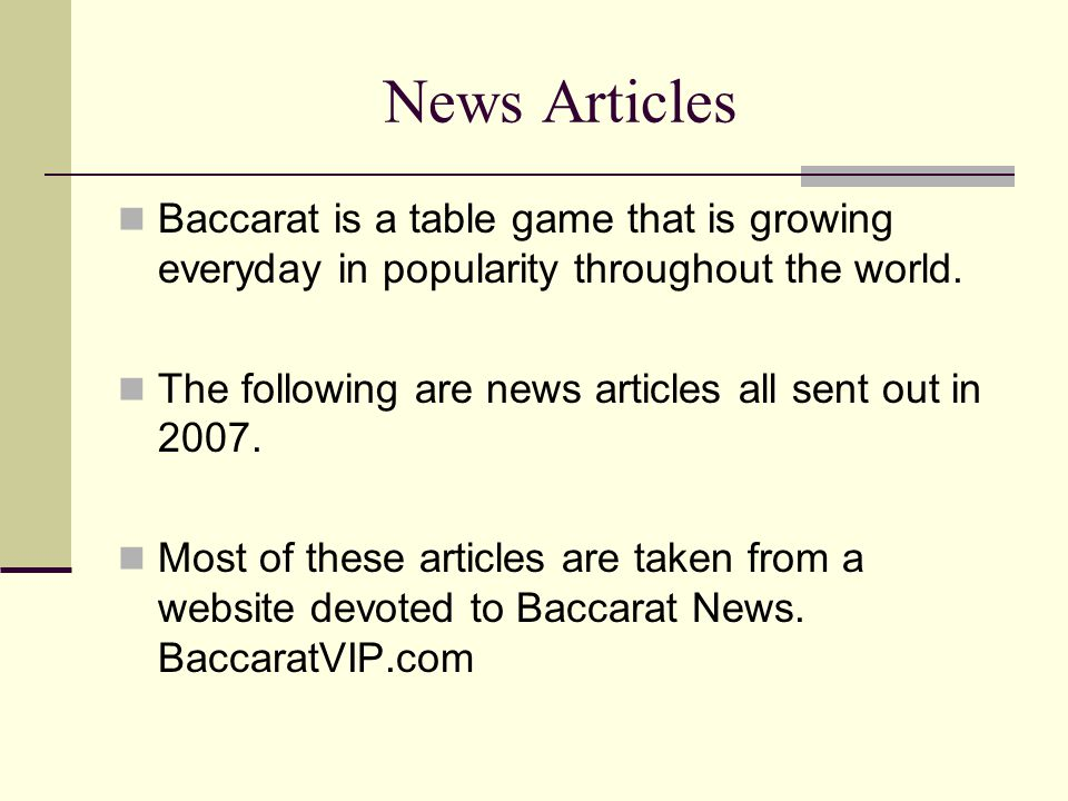 News Articles Baccarat is a table game that is growing everyday in popularity throughout the world. The following are news articles all sent out in 20