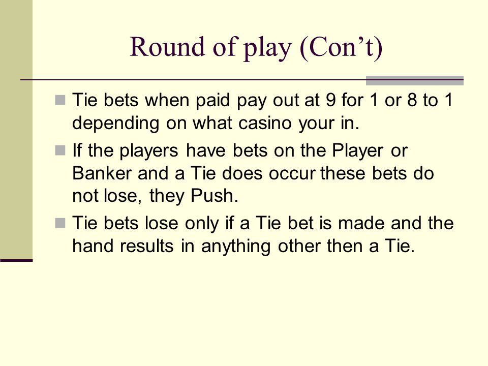 Round of play (Con't) Tie bets when paid pay out at 9 for 1 or 8 to 1 depending on what casino your in. If the players have bets on the Player or Bank