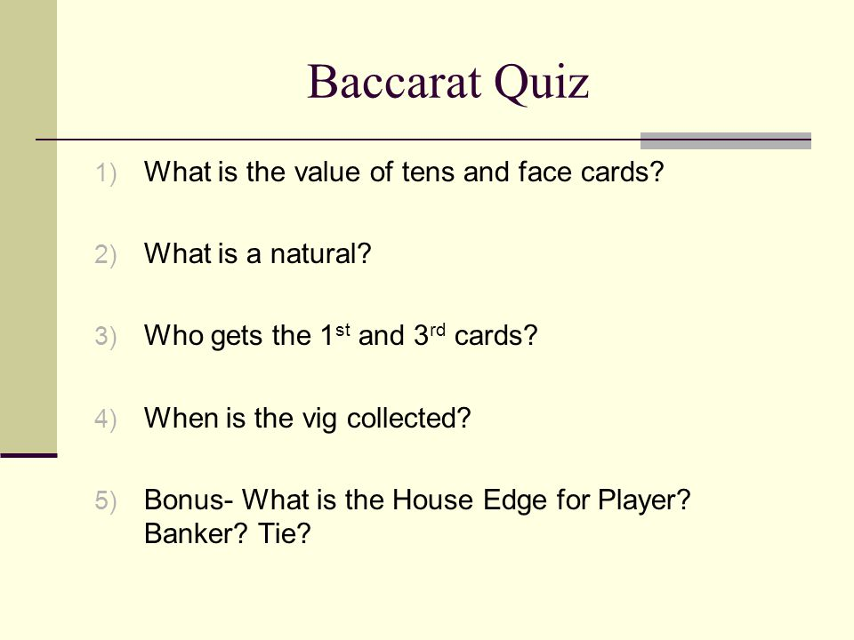 Baccarat Quiz 1) What is the value of tens and face cards? 2) What is a natural? 3) Who gets the 1 st and 3 rd cards? 4) When is the vig collected? 5)