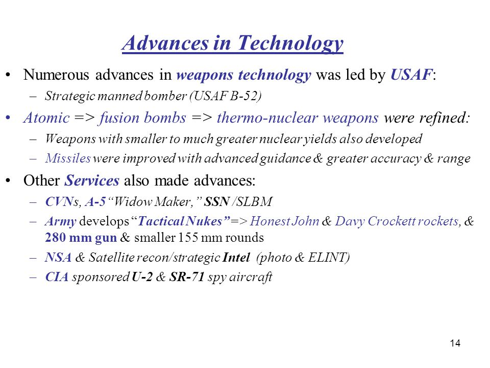 14 Advances in Technology Numerous advances in weapons technology was led by USAF: –Strategic manned bomber (USAF B-52) Atomic => fusion bombs => thermo-nuclear weapons were refined: –Weapons with smaller to much greater nuclear yields also developed –Missiles were improved with advanced guidance & greater accuracy & range Other Services also made advances: –CVNs, A-5 Widow Maker, SSN /SLBM –Army develops Tactical Nukes => Honest John & Davy Crockett rockets, & 280 mm gun & smaller 155 mm rounds –NSA & Satellite recon/strategic Intel (photo & ELINT) –CIA sponsored U-2 & SR-71 spy aircraft A-5