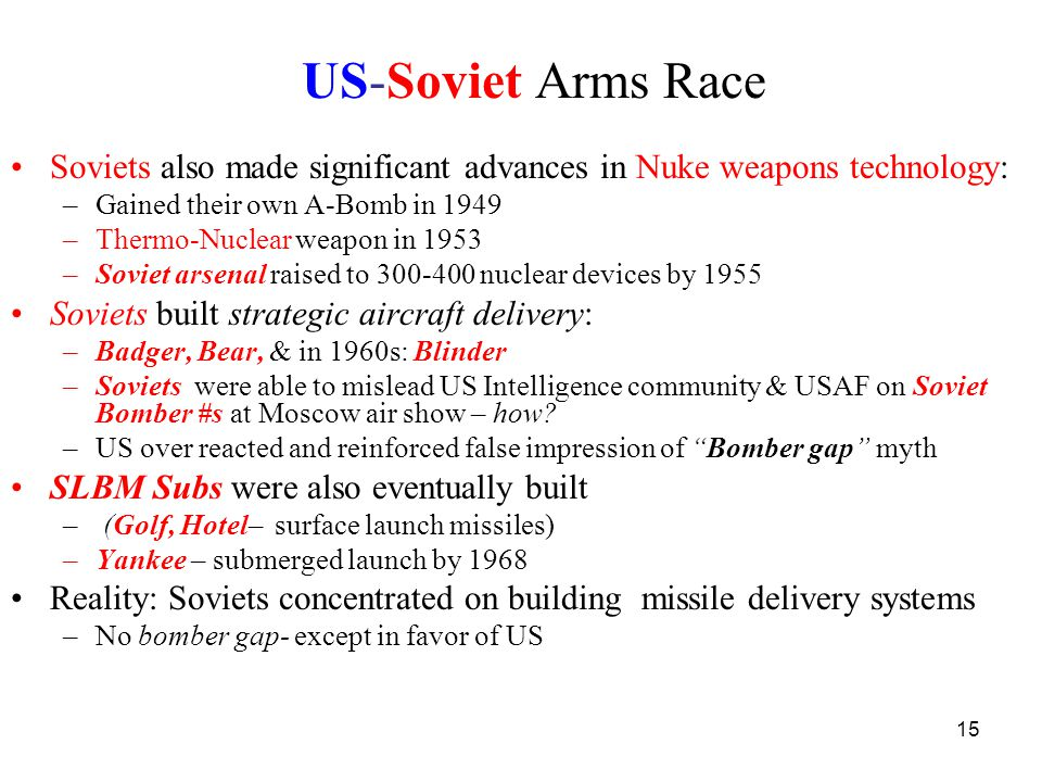 15 US-Soviet Arms Race Soviets also made significant advances in Nuke weapons technology: –Gained their own A-Bomb in 1949 –Thermo-Nuclear weapon in 1953 –Soviet arsenal raised to 300-400 nuclear devices by 1955 Soviets built strategic aircraft delivery: –Badger, Bear, & in 1960s: Blinder –Soviets were able to mislead US Intelligence community & USAF on Soviet Bomber #s at Moscow air show – how.