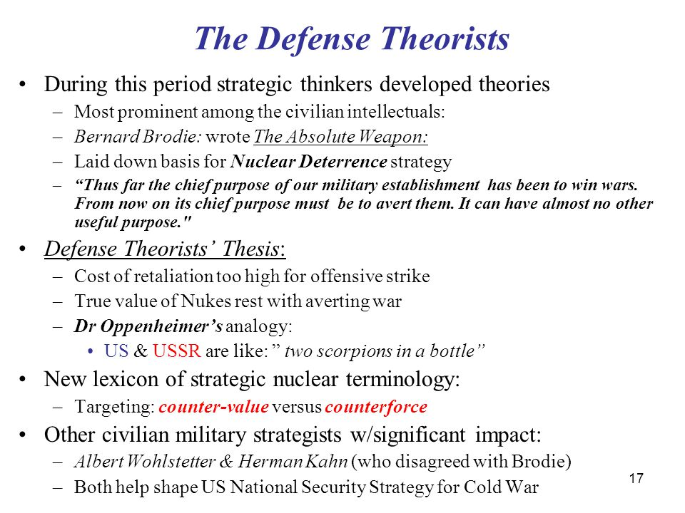 17 The Defense Theorists During this period strategic thinkers developed theories –Most prominent among the civilian intellectuals: –Bernard Brodie: wrote The Absolute Weapon: –Laid down basis for Nuclear Deterrence strategy – Thus far the chief purpose of our military establishment has been to win wars.