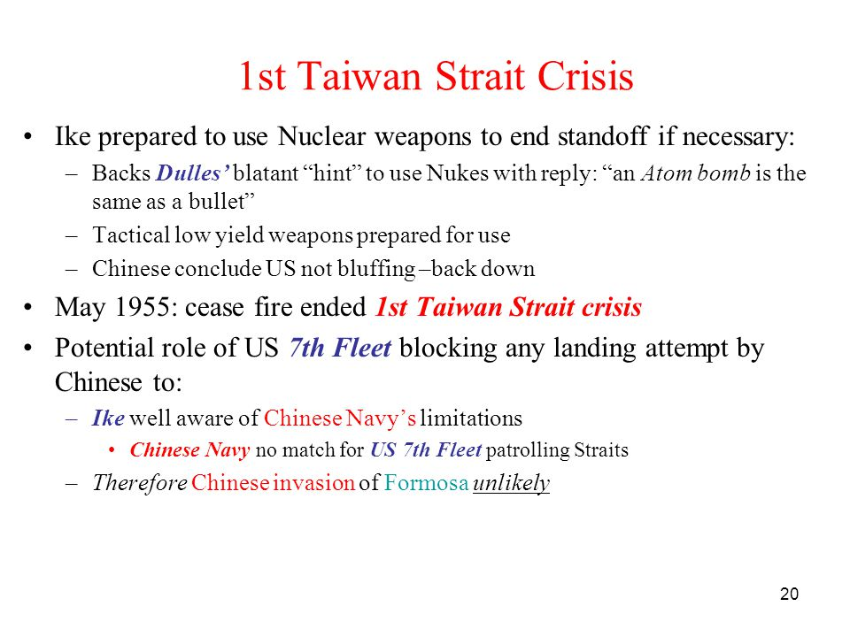 20 1st Taiwan Strait Crisis Ike prepared to use Nuclear weapons to end standoff if necessary: –Backs Dulles' blatant hint to use Nukes with reply: an Atom bomb is the same as a bullet –Tactical low yield weapons prepared for use –Chinese conclude US not bluffing –back down May 1955: cease fire ended 1st Taiwan Strait crisis Potential role of US 7th Fleet blocking any landing attempt by Chinese to: –Ike well aware of Chinese Navy's limitations Chinese Navy no match for US 7th Fleet patrolling Straits –Therefore Chinese invasion of Formosa unlikely