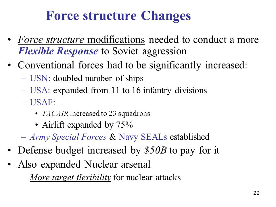 22 Force structure Changes Force structure modifications needed to conduct a more Flexible Response to Soviet aggression Conventional forces had to be significantly increased: –USN: doubled number of ships –USA: expanded from 11 to 16 infantry divisions –USAF: TACAIR increased to 23 squadrons Airlift expanded by 75% –Army Special Forces & Navy SEALs established Defense budget increased by $50B to pay for it Also expanded Nuclear arsenal –More target flexibility for nuclear attacks