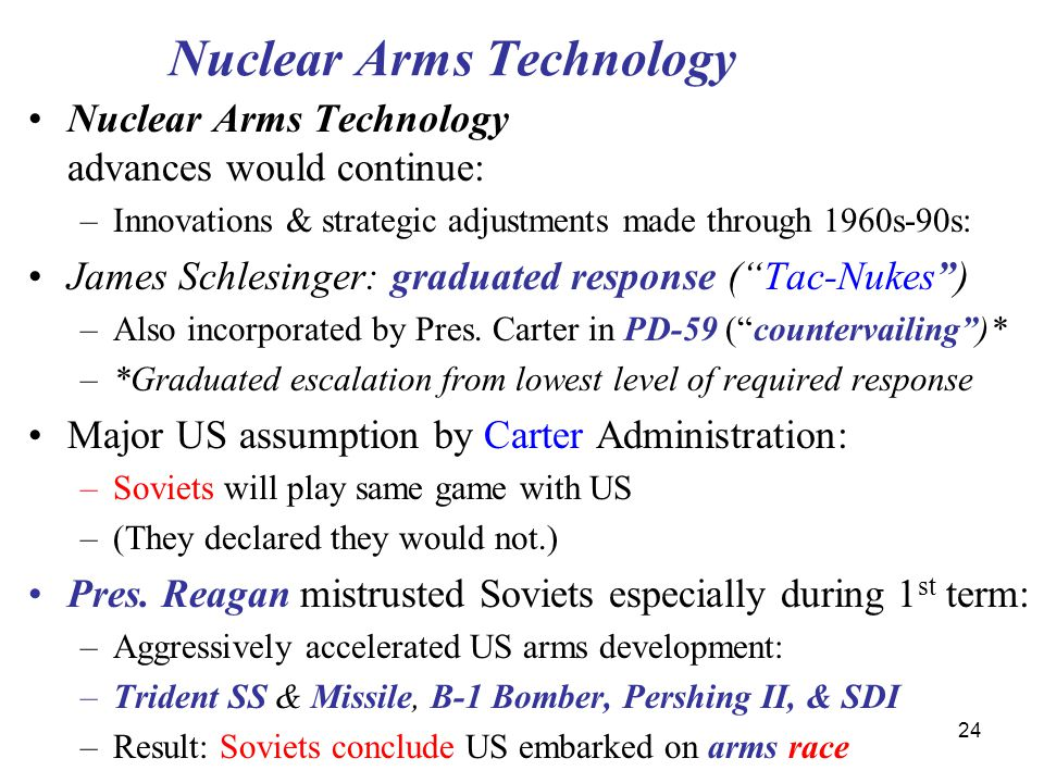 24 Nuclear Arms Technology Nuclear Arms Technology advances would continue: –Innovations & strategic adjustments made through 1960s-90s: James Schlesinger: graduated response ( Tac-Nukes ) –Also incorporated by Pres.