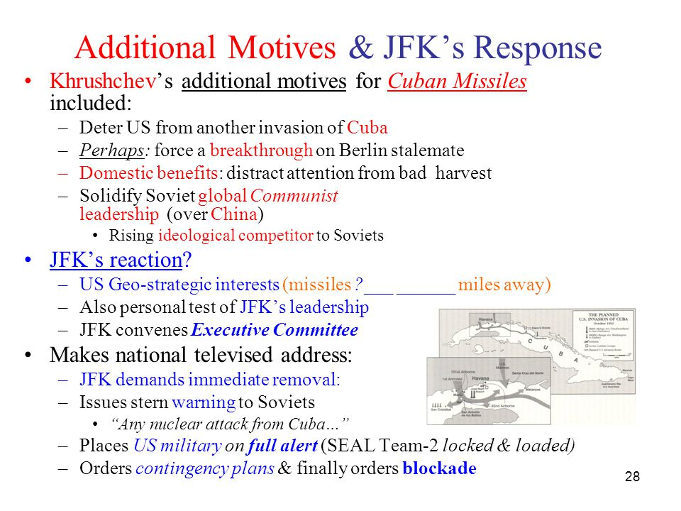 28 Additional Motives & JFK's Response Khrushchev's additional motives for Cuban Missiles included: –Deter US from another invasion of Cuba –Perhaps: force a breakthrough on Berlin stalemate –Domestic benefits: distract attention from bad harvest –Solidify Soviet global Communist leadership (over China) Rising ideological competitor to Soviets JFK's reaction.