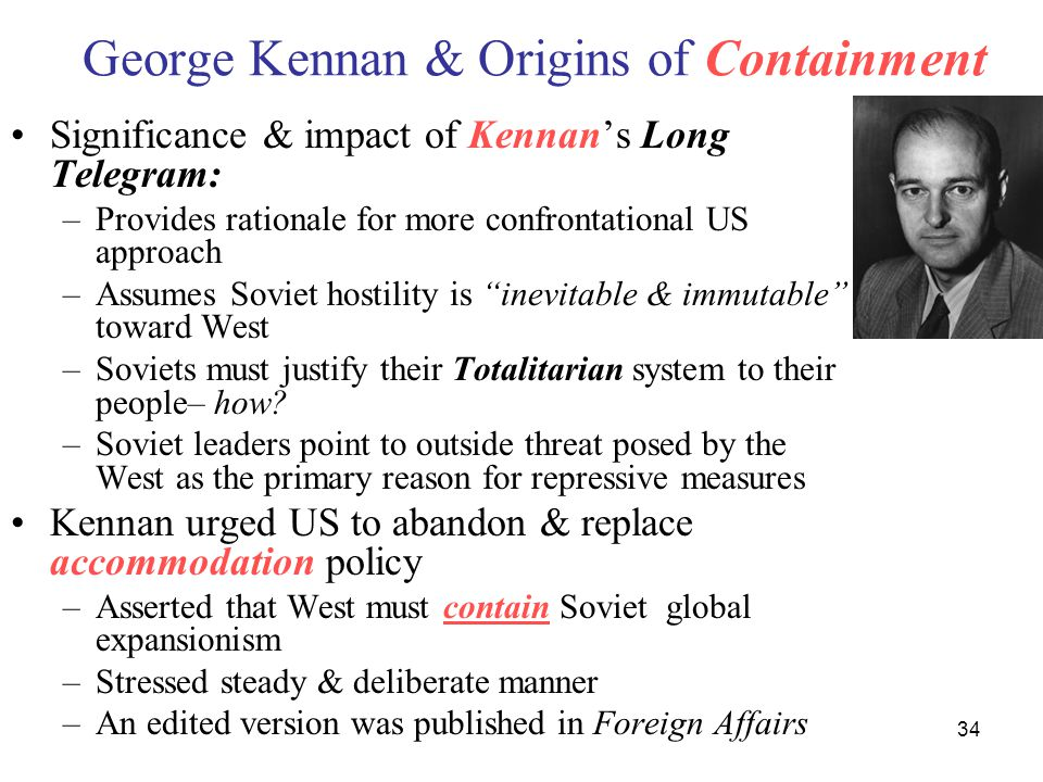 34 George Kennan & Origins of Containment Significance & impact of Kennan's Long Telegram: –Provides rationale for more confrontational US approach –Assumes Soviet hostility is inevitable & immutable toward West –Soviets must justify their Totalitarian system to their people– how.