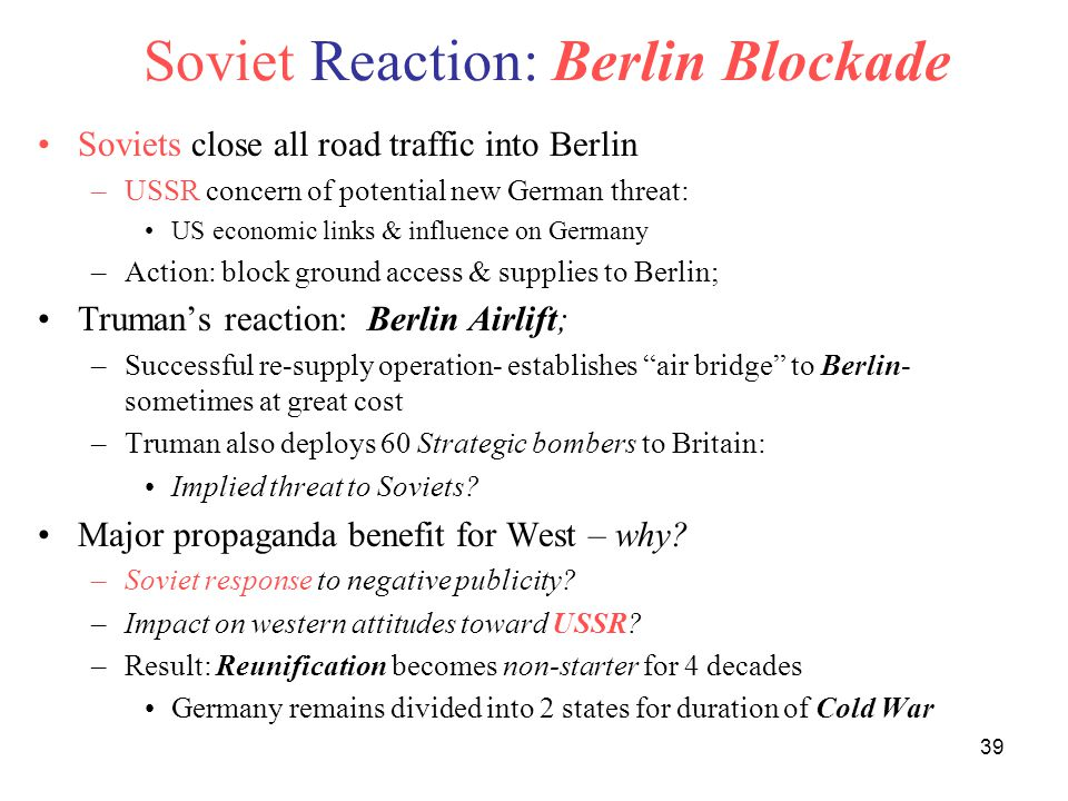 39 Soviet Reaction: Berlin Blockade Soviets close all road traffic into Berlin –USSR concern of potential new German threat: US economic links & influence on Germany –Action: block ground access & supplies to Berlin; Truman's reaction: Berlin Airlift; –Successful re-supply operation- establishes air bridge to Berlin- sometimes at great cost –Truman also deploys 60 Strategic bombers to Britain: Implied threat to Soviets.