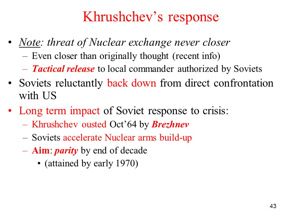 43 Khrushchev's response Note: threat of Nuclear exchange never closer –Even closer than originally thought (recent info) –Tactical release to local commander authorized by Soviets Soviets reluctantly back down from direct confrontation with US Long term impact of Soviet response to crisis: –Khrushchev ousted Oct'64 by Brezhnev –Soviets accelerate Nuclear arms build-up –Aim: parity by end of decade (attained by early 1970)