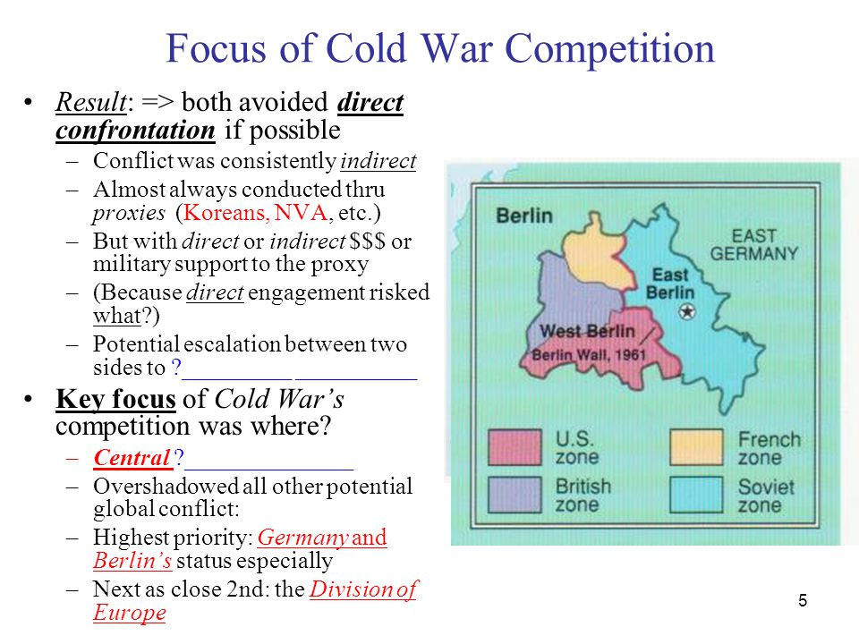 5 Focus of Cold War Competition Result: => both avoided direct confrontation if possible –Conflict was consistently indirect –Almost always conducted thru proxies (Koreans, NVA, etc.) –But with direct or indirect $$$ or military support to the proxy –(Because direct engagement risked what ) –Potential escalation between two sides to _________ __________ Key focus of Cold War's competition was where.
