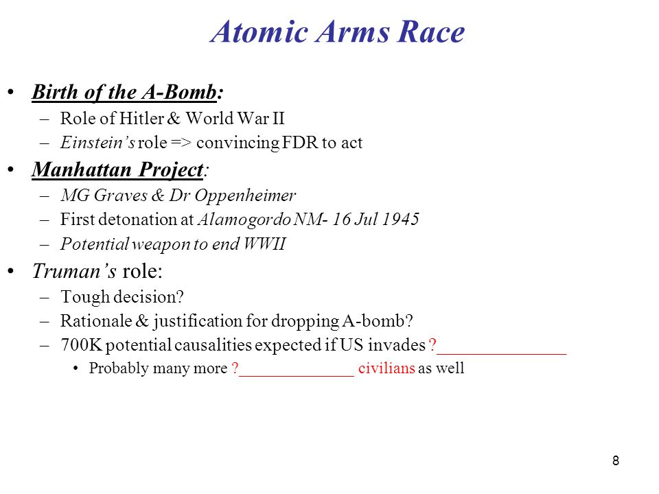 8 Atomic Arms Race Birth of the A-Bomb: –Role of Hitler & World War II –Einstein's role => convincing FDR to act Manhattan Project: –MG Graves & Dr Oppenheimer –First detonation at Alamogordo NM- 16 Jul 1945 –Potential weapon to end WWII Truman's role: –Tough decision.