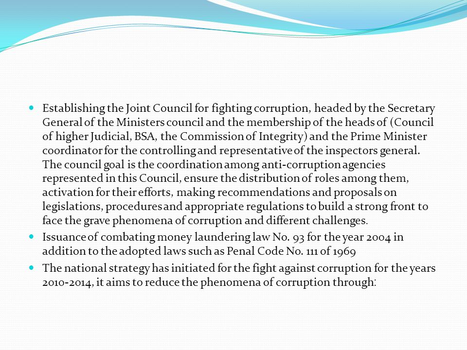 Establishing the Joint Council for fighting corruption, headed by the Secretary General of the Ministers council and the membership of the heads of (Council of higher Judicial, BSA, the Commission of Integrity) and the Prime Minister coordinator for the controlling and representative of the inspectors general.