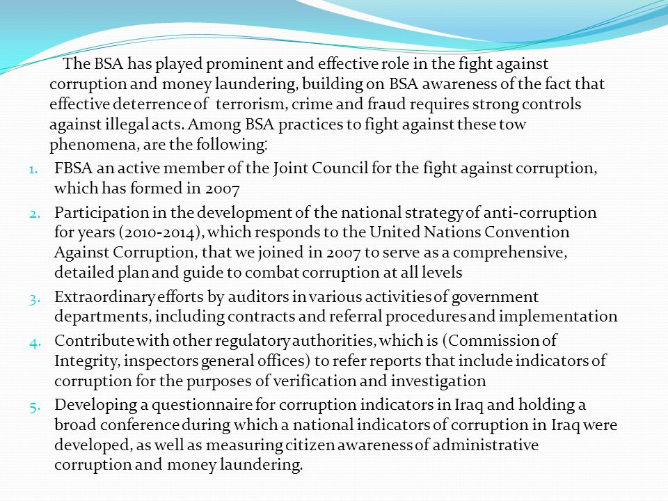 The BSA has played prominent and effective role in the fight against corruption and money laundering, building on BSA awareness of the fact that effective deterrence of terrorism, crime and fraud requires strong controls against illegal acts.
