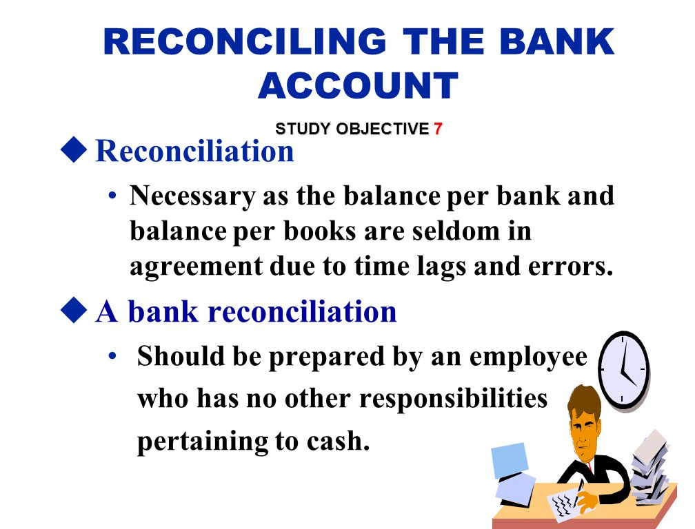 RECONCILING THE BANK ACCOUNT STUDY OBJECTIVE 7  Reconciliation Necessary as the balance per bank and balance per books are seldom in agreement due to