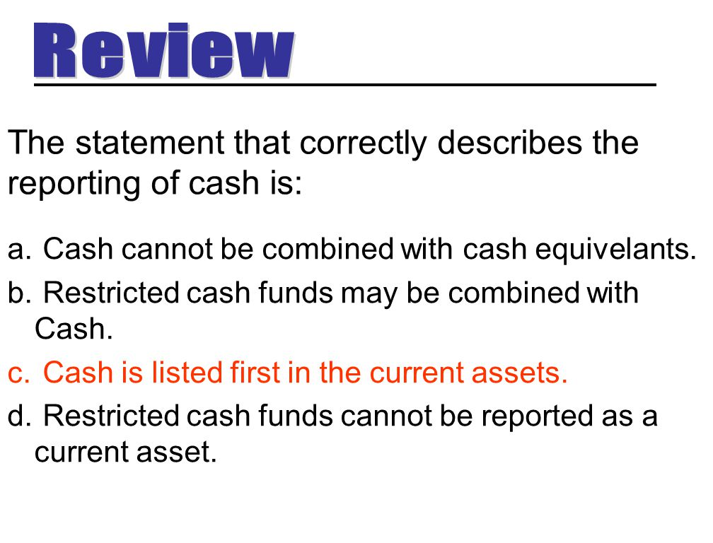 The statement that correctly describes the reporting of cash is: a. Cash cannot be combined with cash equivelants. b. Restricted cash funds may be com