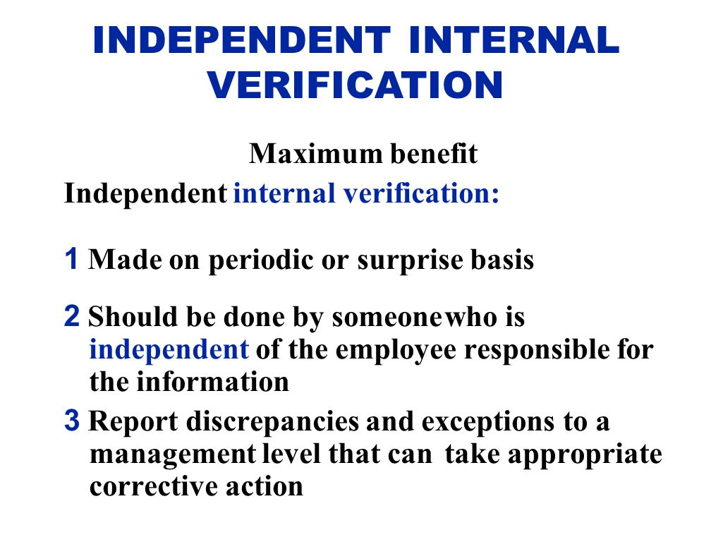 Maximum benefit Independent internal verification: 1 Made on periodic or surprisebasis 2 Should be done by someonewho is independent of the employee r