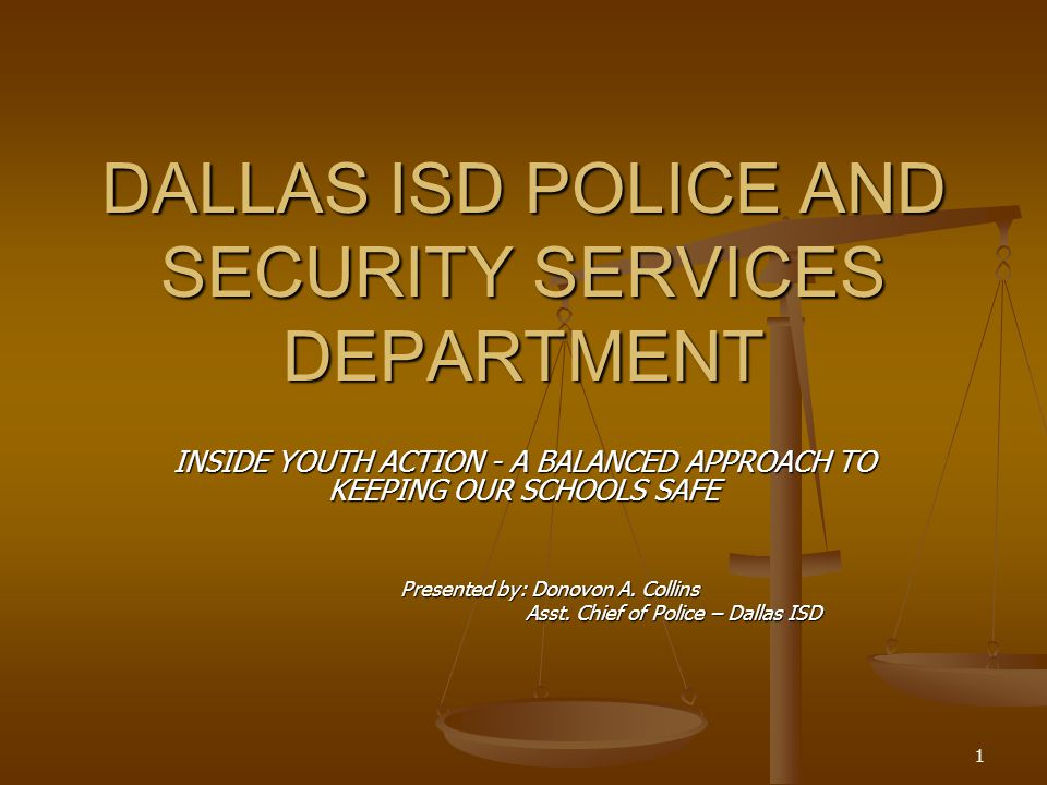 1 DALLAS ISD POLICE AND SECURITY SERVICES DEPARTMENT INSIDE YOUTH ACTION - A BALANCED APPROACH TO KEEPING OUR SCHOOLS SAFE Presented by: Donovon A.