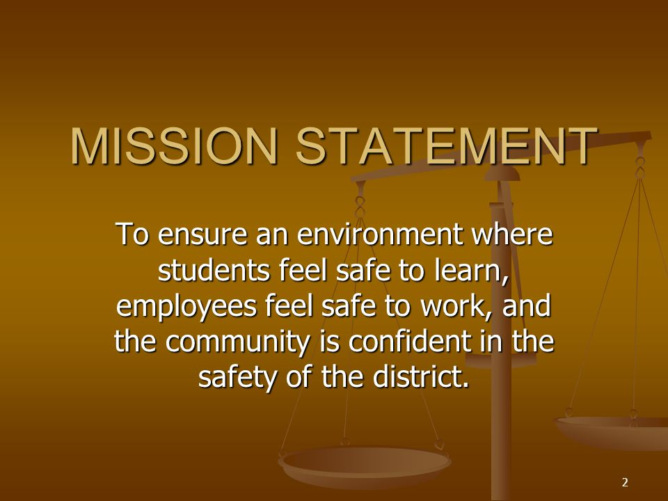 2 MISSION STATEMENT To ensure an environment where students feel safe to learn, employees feel safe to work, and the community is confident in the safety of the district.