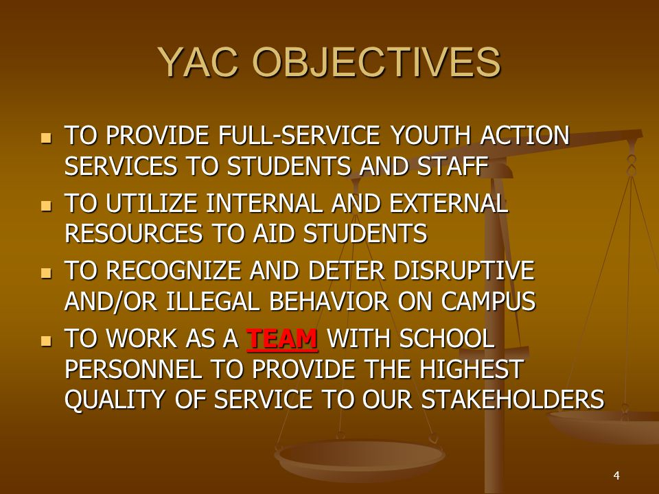 4 YAC OBJECTIVES TO PROVIDE FULL-SERVICE YOUTH ACTION SERVICES TO STUDENTS AND STAFF TO PROVIDE FULL-SERVICE YOUTH ACTION SERVICES TO STUDENTS AND STAFF TO UTILIZE INTERNAL AND EXTERNAL RESOURCES TO AID STUDENTS TO UTILIZE INTERNAL AND EXTERNAL RESOURCES TO AID STUDENTS TO RECOGNIZE AND DETER DISRUPTIVE AND/OR ILLEGAL BEHAVIOR ON CAMPUS TO RECOGNIZE AND DETER DISRUPTIVE AND/OR ILLEGAL BEHAVIOR ON CAMPUS TO WORK AS A TEAM WITH SCHOOL PERSONNEL TO PROVIDE THE HIGHEST QUALITY OF SERVICE TO OUR STAKEHOLDERS TO WORK AS A TEAM WITH SCHOOL PERSONNEL TO PROVIDE THE HIGHEST QUALITY OF SERVICE TO OUR STAKEHOLDERS