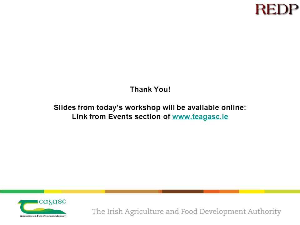 Thank You! Slides from today's workshop will be available online: Link from Events section of www.teagasc.iewww.teagasc.ie