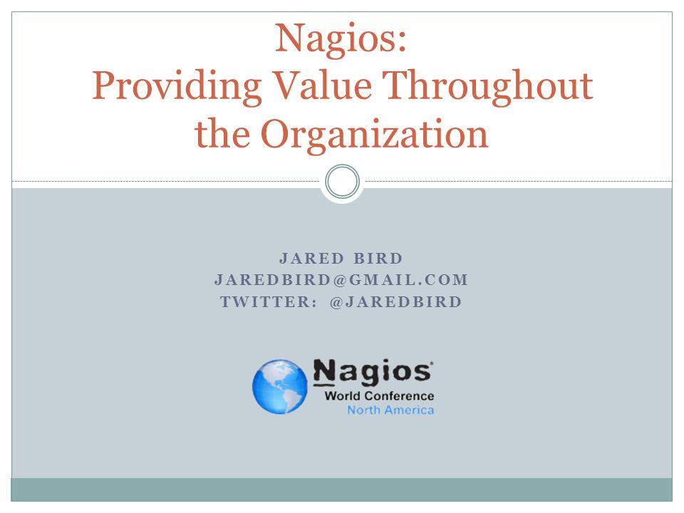 JARED BIRD JAREDBIRD@GMAIL.COM TWITTER: @JAREDBIRD Nagios: Providing Value Throughout the Organization