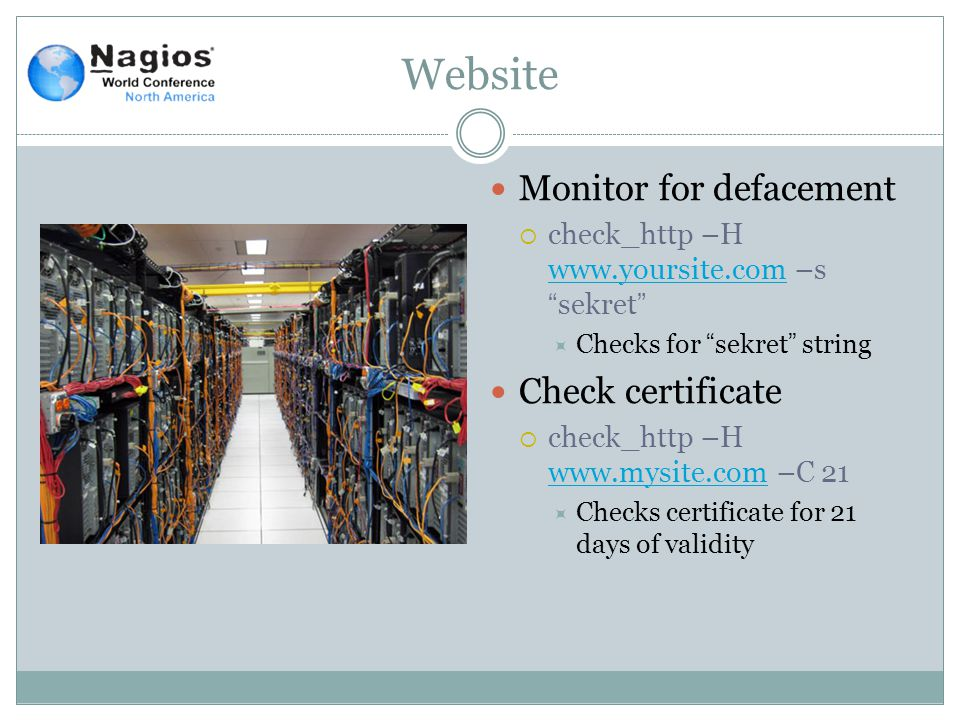 Website Monitor for defacement  check_http –H www.yoursite.com –s sekret www.yoursite.com  Checks for sekret string Check certificate  check_http –H www.mysite.com –C 21 www.mysite.com  Checks certificate for 21 days of validity