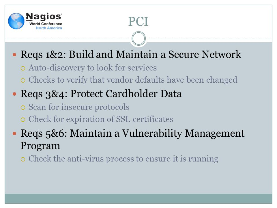 PCI Reqs 1&2: Build and Maintain a Secure Network  Auto-discovery to look for services  Checks to verify that vendor defaults have been changed Reqs 3&4: Protect Cardholder Data  Scan for insecure protocols  Check for expiration of SSL certificates Reqs 5&6: Maintain a Vulnerability Management Program  Check the anti-virus process to ensure it is running