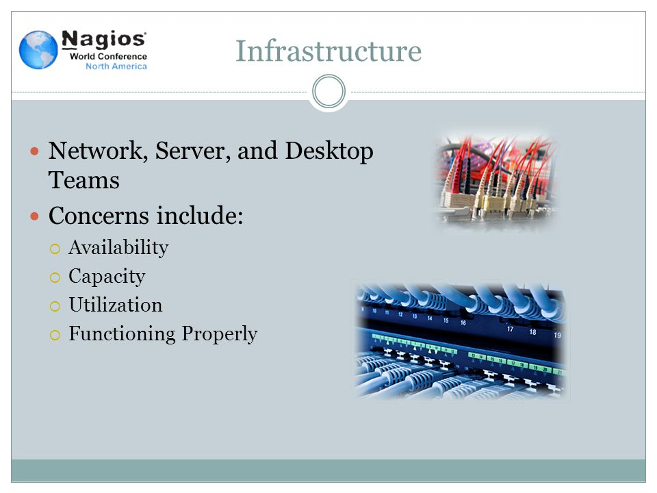 Infrastructure Network, Server, and Desktop Teams Concerns include:  Availability  Capacity  Utilization  Functioning Properly