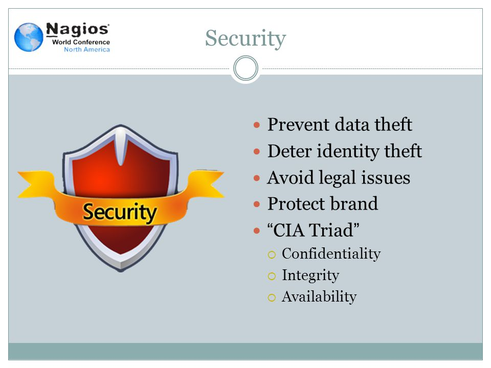Security Prevent data theft Deter identity theft Avoid legal issues Protect brand CIA Triad  Confidentiality  Integrity  Availability