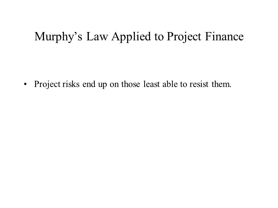 Murphy's Law Applied to Project Finance Project risks end up on those least able to resist them.