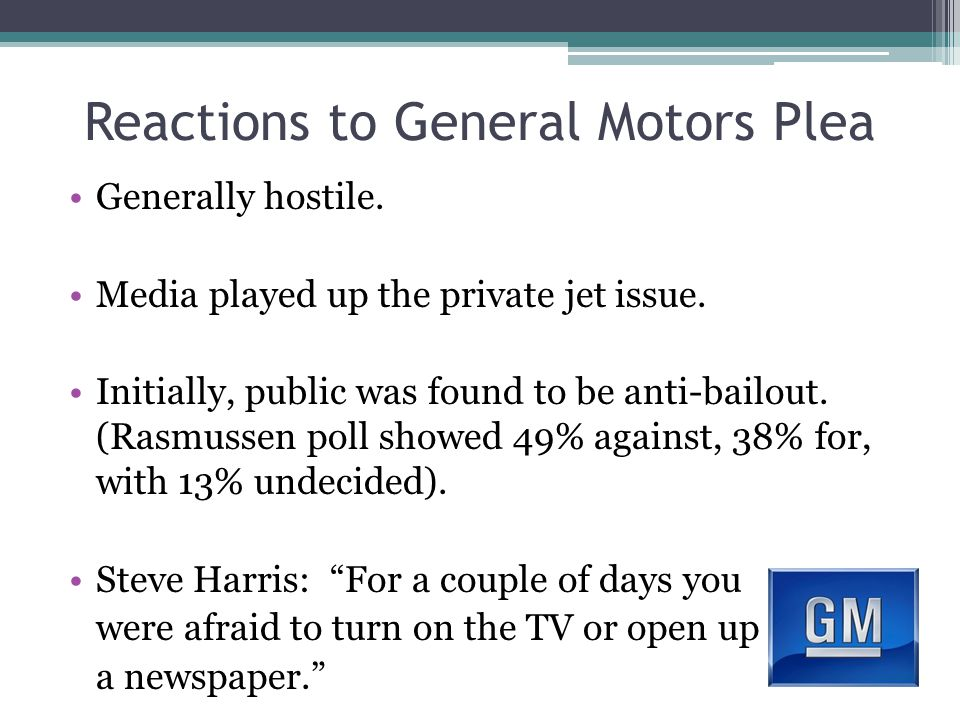 Reactions to General Motors Plea Generally hostile. Media played up the private jet issue. Initially, public was found to be anti-bailout. (Rasmussen