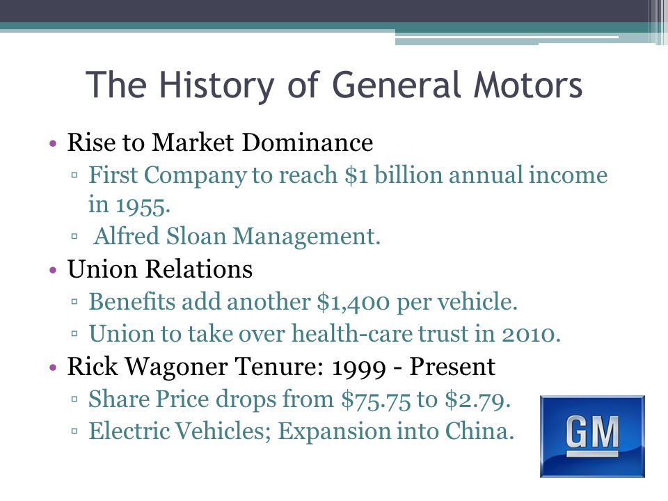 The History of General Motors Rise to Market Dominance ▫First Company to reach $1 billion annual income in 1955.