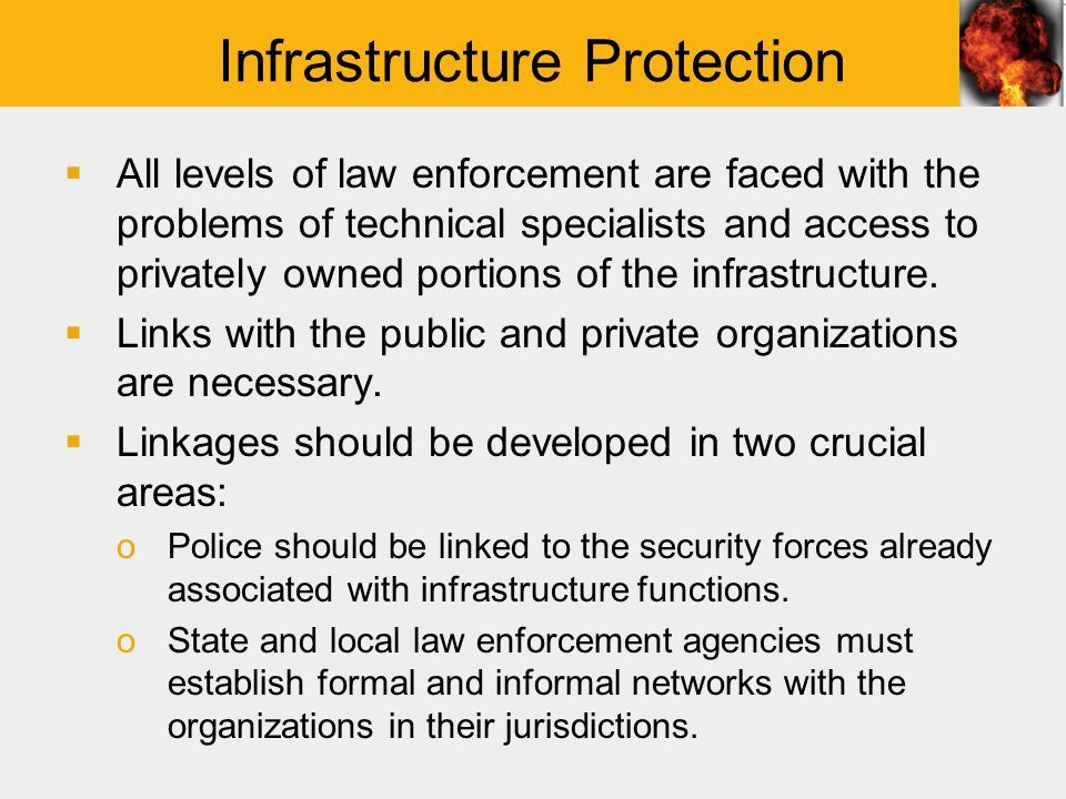 Infrastructure Protection  All levels of law enforcement are faced with the problems of technical specialists and access to privately owned portions of the infrastructure.