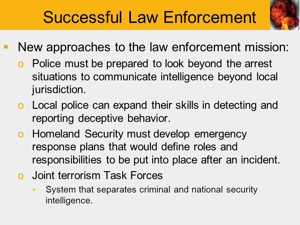 Successful Law Enforcement  New approaches to the law enforcement mission: oPolice must be prepared to look beyond the arrest situations to communicate intelligence beyond local jurisdiction.