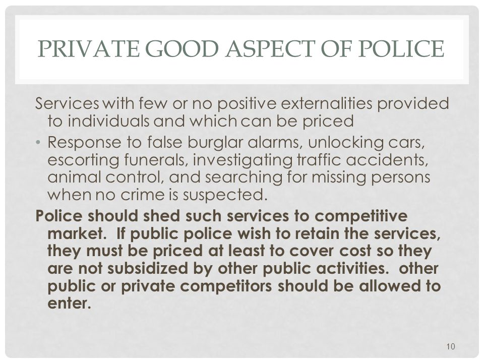 PRIVATE GOOD ASPECT OF POLICE Services with few or no positive externalities provided to individuals and which can be priced Response to false burglar alarms, unlocking cars, escorting funerals, investigating traffic accidents, animal control, and searching for missing persons when no crime is suspected.