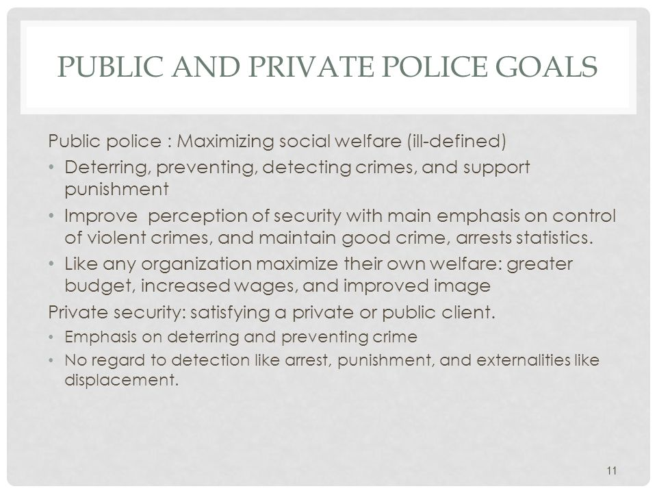 PUBLIC AND PRIVATE POLICE GOALS Public police : Maximizing social welfare (ill-defined) Deterring, preventing, detecting crimes, and support punishment Improve perception of security with main emphasis on control of violent crimes, and maintain good crime, arrests statistics.