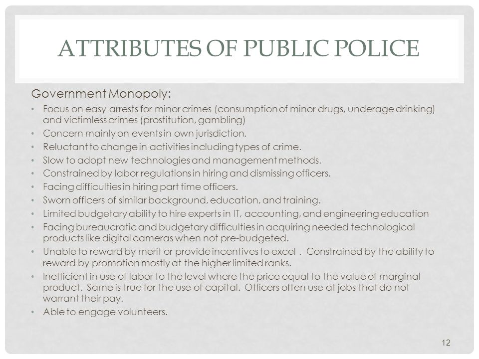 ATTRIBUTES OF PUBLIC POLICE Government Monopoly: Focus on easy arrests for minor crimes (consumption of minor drugs, underage drinking) and victimless crimes (prostitution, gambling) Concern mainly on events in own jurisdiction.