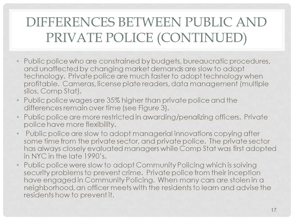 DIFFERENCES BETWEEN PUBLIC AND PRIVATE POLICE (CONTINUED) Public police who are constrained by budgets, bureaucratic procedures, and unaffected by changing market demands are slow to adopt technology.